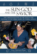 The Sun God and the Savior: The Christianization of the Nahua and Totonac in the Sierra Norte de Puebla, Mexico