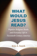 What Would Jesus Read?: Popular Religious Books and Everyday Life in Twentieth-Century America