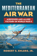 The Mediterranean Air War: Airpower and Allied Victory in World War II