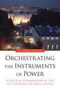 Orchestrating the Instruments of Power: A Critical Examination of the U.S. National Security System