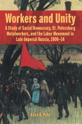 Workers and Unity: A Study of Social Democracy, St. Petersburg Metalworkers, and the Labor Movement in Late Imperial Russia, 1906-14
