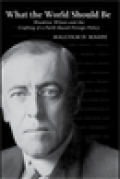 What the World Should Be: Woodrow Wilson and the Crafting of a Faith-Based Foreign Policy