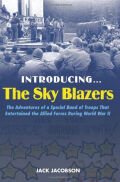 Introducing the Sky Blazers: The Adventures of a Special Band of Troops That Entertained the Allied Forces During World War II