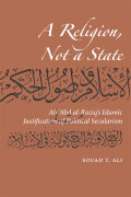 A Religion, Not a State: Ali 'Abd al-Raziq's Islamic justification of Political Secularism