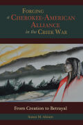 Forging a Cherokee-American Alliance in the Creek War: From Creation to Betrayal