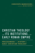 Christian Theology and Its Institutions in the Early Roman Empire Cover
