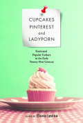 Cupcakes, Pinterest, and Ladyporn: Feminized Popular Culture in the Early Twenty-First Century