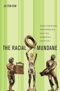 The Racial Mundane: Asian American Performance and the Embodied Everyday