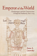 Emperor of the World: Charlemagne and the Construction of Imperial Authority, 800–1229