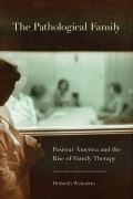 The Pathological Family: Postwar America and the Rise of Family Therapy