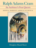 Ralph Adams Cram: An Architect's Four Quests- Medieval, Modernists, American, Ecumenical