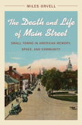 The Death and Life of Main Street: Small Towns in American Memory, Space, and Community