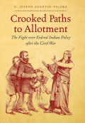 Crooked Paths to Allotment: The Fight over Federal Indian Policy after the Civil War