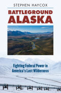 Battleground Alaska: Fighting Federal Power in America's Last Wilderness
