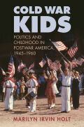 Cold War Kids: Politics and Childhood in Postwar America, 1945 - 1960