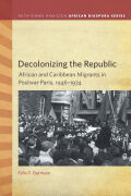 Decolonizing the Republic: African and Caribbean Migrants in Postwar Paris, 1946–1974