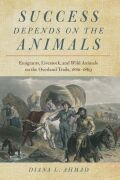 Success Depends on the Animals: Emigrants, Livestock, and Wild Animals on the Overland Trails, 1840–1869