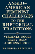Anglo-American Feminist Challenges to the Rhetorical Traditions: Virginia Woolf, Mary Daly, Adrienne Rich