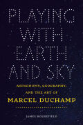 Playing with Earth and Sky: Astronomy, Geography, and the Art of Marcel Duchamp