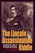 The Lincoln Assassination Riddle: Revisiting the Crime of the Nineteenth Century
