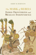 The Mark of Rebels: Indios Fronterizos and Mexican Independence
