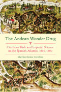 The Andean Wonder Drug: Cinchona Bark and Imperial Science in the Spanish Atlantic, 1630–1800