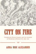 City on Fire: Technology, Social Change, and the Hazards of Progress in Mexico City, 1860–1910