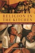 Religion in the Kitchen: Cooking, Talking, and the Making of Black Atlantic Traditions