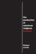The Production of American Religious Freedom: The Production of American Religious Freedom