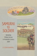 Samurai to Soldier: Remaking Military Service in Nineteenth-Century Japan