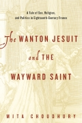 The Wanton Jesuit and the Wayward Saint: A Tale of Sex, Religion, and Politics in Eighteenth-Century France