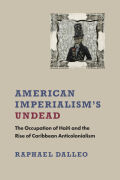 American Imperialism's Undead: The Occupation of Haiti and the Rise of Caribbean Anticolonialism