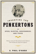 Inventing the Pinkertons; or, Spies, Sleuths, Mercenaries, and Thugs: Being a story of the nation's most famous (and infamous) detective agency