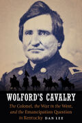Wolford's Cavalry: The Colonel, the War in the West, and the Emancipation Question in Kentucky