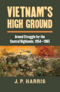 Vietnam's High Ground: Armed Struggle for the Central Highlands, 1954 - 1965