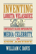 Inventing Loreta Velasquez: Confederate Soldier Impersonator, Media Celebrity, and Con Artist