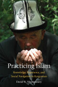 Practicing Islam: Knowledge, Experience, and Social Navigation in Kyrgyzstan