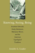 Knowing, Seeing, Being: Jonathan Edwards, Emily Dickinson, Marianne Moore, and the American Typological Tradition