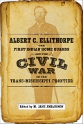 Albert C. Ellithorpe, the First Indian Home Guards, and the Civil War on the Trans-Mississippi Frontier Cover