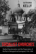 Socialist Churches: Radical Secularization and the Preservation of the Past in Petrograd and Leningrad, 1918–1988