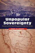 Unpopular Sovereignty: Mormons and the Federal Management of Early Utah Territory