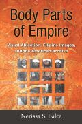 Body Parts of Empire: Visual Abjection, Filipino Images, and the American Archive
