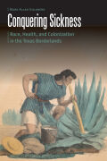 Conquering Sickness: Race, Health, and Colonization in the Texas Borderlands