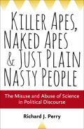 Killer Apes, Naked Apes, and Just Plain Nasty People: The Misuse and Abuse of Science in Political Discourse