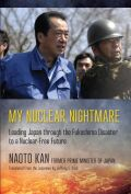 My Nuclear Nightmare: Leading Japan through the Fukushima Disaster to a Nuclear-Free Future