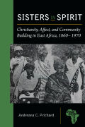 Sisters in Spirit: Christianity, Affect, and Community Building in East Africa, 1860–1970