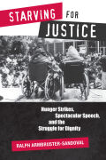 Starving for Justice: Hunger Strikes, Spectacular Speech, and the Struggle for Dignity