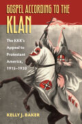 The Gospel According to the Klan: The KKK's Appeal to Protestant America, 1915-1930