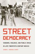 Street Democracy: Vendors, Violence, and Public Space in Late Twentieth-Century Mexico