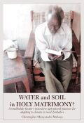 Water and Soil in Holy Matrimony?: A smallholder farmer�s innovative agricultural practices for adapting to climate in rural Zimbabwe